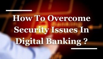 How To Overcome Security Issues In Digital Banking For 2021